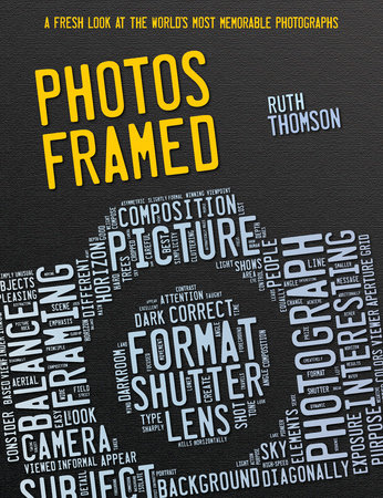 Photos Framed: A Fresh Look at the World's Most Memorable Photographs by Ruth Thomson