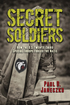 Secret Soldiers: How the U.S. Twenty-Third Special Troops Fooled the Nazis by Paul B. Janeczko