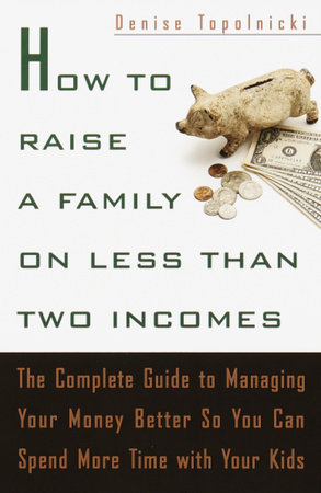 How to Raise a Family on Less Than Two Incomes by Denise Topolnicki