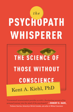 The Psychopath Whisperer by Kent A. Kiehl, PhD