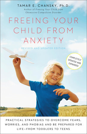 Freeing Your Child from Anxiety, Revised and Updated Edition by Tamar Chansky, Ph.D.