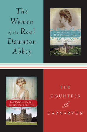The Women of the Real Downton Abbey by The Countess of Carnarvon