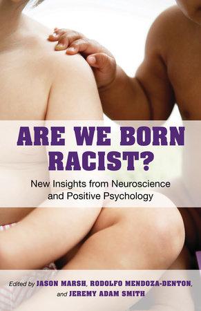 Are We Born Racist? by Jeremy A. Smith, Jason Marsh and Rodolfo Mendoza-Denton