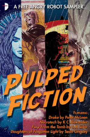 Pulped Fiction: an Angry Robot Sampler by Sean Grigsby, SA Sidor, Peter McLean and K C Alexander