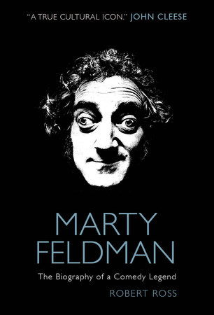 Marty Feldman: The Biography of a Comedy Legend by Robert Ross