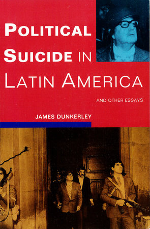 Political Suicide in Latin America by James Dunkerley