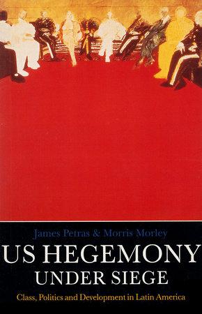 U.S. Hegemony Under Siege by Morris Morley and James Petras