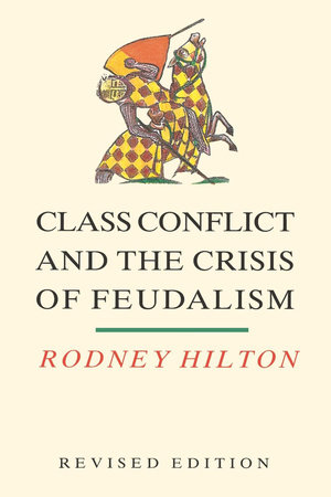 Class Conflict and the Crisis of Feudalism by Rodney Hilton