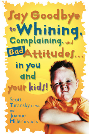 Say Goodbye to Whining, Complaining, and Bad Attitudes... in You and Your Kids by Scott Turansky and Joanne Miller