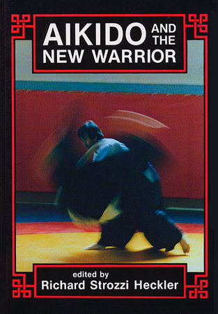 Aikido and the New Warrior by Richard Strozzi-Heckler