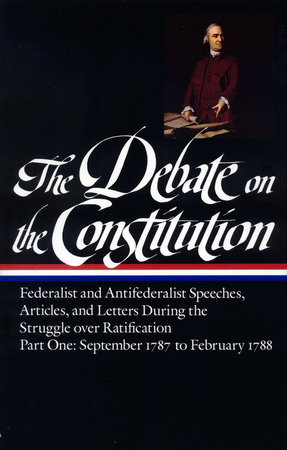 The Debate on the Constitution: Federalist and Antifederalist Speeches, Articles, and Letters During the Struggle over Ratification Vol. 1 (LOA #62) by Various