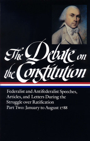 The Debate on the Constitution Part 2: Federalist and Antifederalist Speeches,  Articles, and Letters During the Struggle over Ratification Vol. 2 (LOA #63) by Various