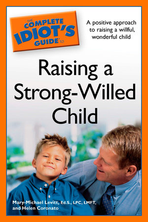 The Complete Idiot's Guide to Raising a Strong-Willed Child by Mary-Michael Levitt Ed.S. LPC and Helen Coronato