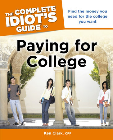 The Complete Idiot's Guide to Paying for College by Ken Clark,  CFP