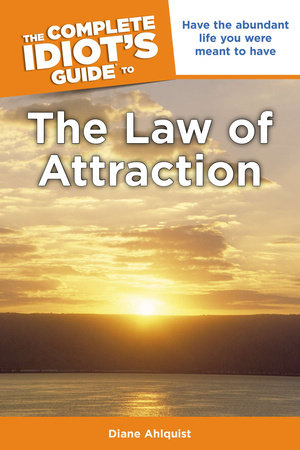The Complete Idiot's Guide to the Law of Attraction by Diane Ahlquist
