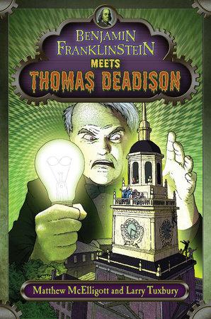 Benjamin Franklinstein Meets Thomas Deadison by Written by Matthew McElligott and Larry Tuxbury; Illustrated by Matthew McElligott