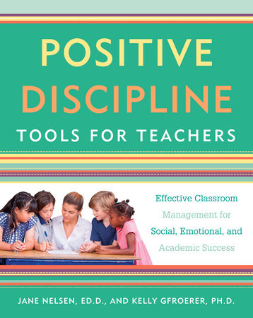 Positive Discipline Tools for Teachers by Jane Nelsen, Ed.D. and Kelly Gfroerer, Ph.D.