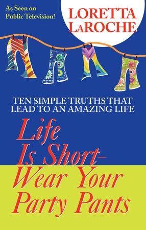Life Is Short, Wear Your Party Pants by Loretta Laroche