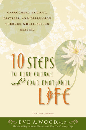 10 Steps to Take Charge of Your Emotional Life by Eve Wood, M.D.