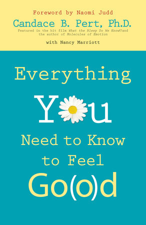Everything You Need to Know to Feel Go(o)d by Candace B. Pert, Ph.D.