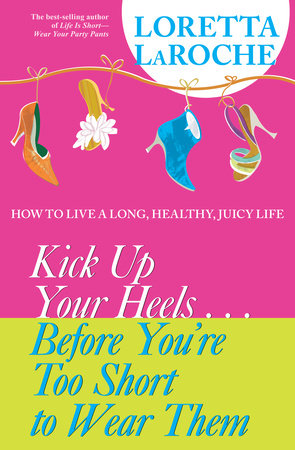 Kick Up Your Heels...Before You're Too Short to Wear Them by Loretta Laroche