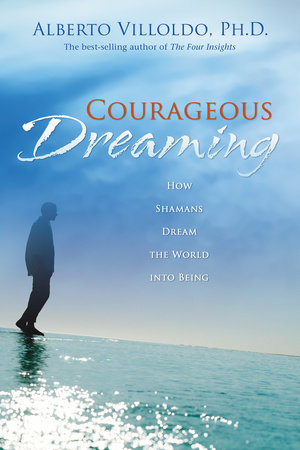 Courageous Dreaming by Alberto Villoldo, Ph.D.