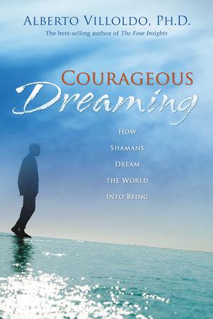 Courageous Dreaming by Alberto Villoldo, Ph.D.
