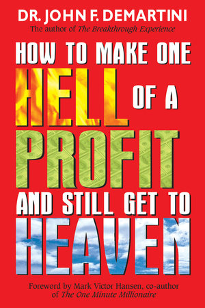 How To Make One Hell Of A Profit and Still Get In To Heaven by Dr. John F. Demartini