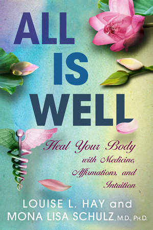 All is Well by Louise Hay and Mona Lisa Schulz, MD, PHD