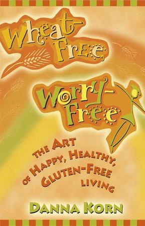 Wheat Free, Worry Free by Danna Korn