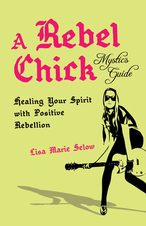 A Rebel Chick Mystic's Guide by Lisa Marie Selow