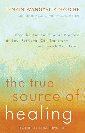 The True Source of Healing by Tenzin Wangyal Rinpoche