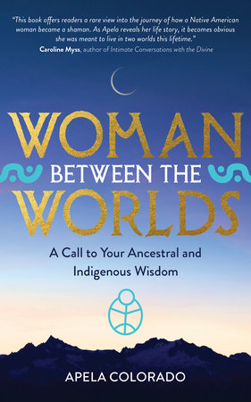 Woman Between the Worlds by Apela Colorado, Ph.D.