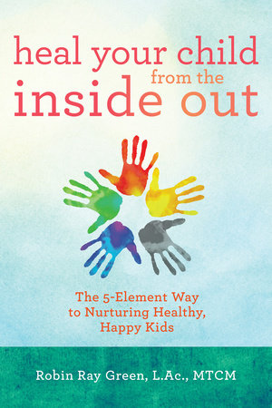 Heal Your Child from the Inside Out by Robin Ray Green, L.Ac./MTCM