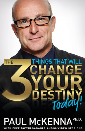 The 3 Things That Will Change Your Destiny Today! by Paul McKenna, Ph.D.