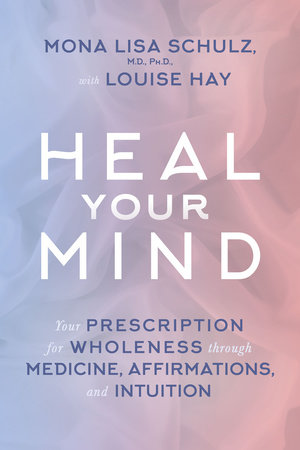 Heal Your Mind by Mona Lisa Schulz, M.D./Ph.D. and Louise Hay
