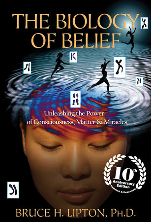 The Biology of Belief 10th Anniversary Edition by Bruce H. Lipton