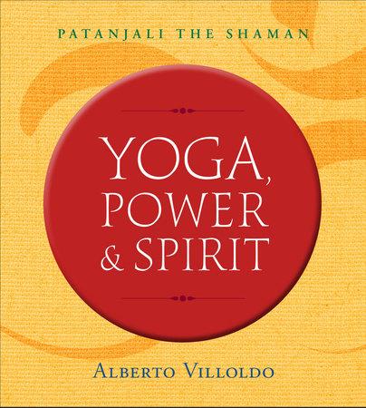 Yoga, Power & Spirit by Alberto Villoldo