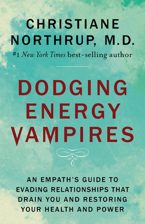 Dodging Energy Vampires by Christiane Northrup, M.D.