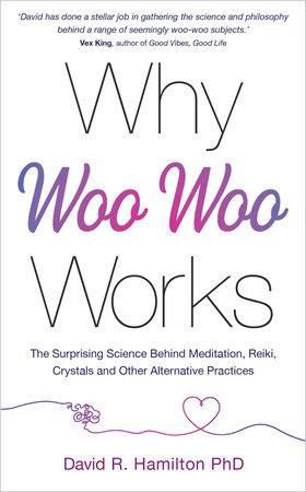 Why Woo Woo Works by David R. Hamilton, PHD