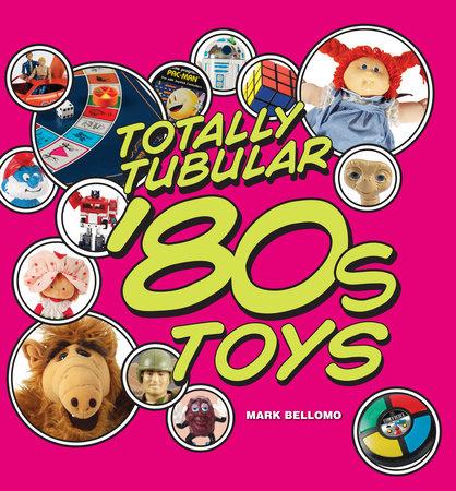 Totally Tubular '80s Toys by Mark Bellomo