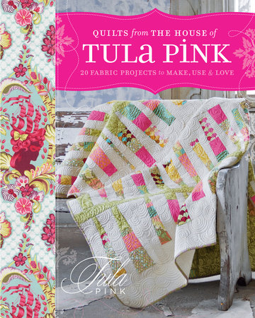 Quilts from the House of Tula Pink by Tula Pink
