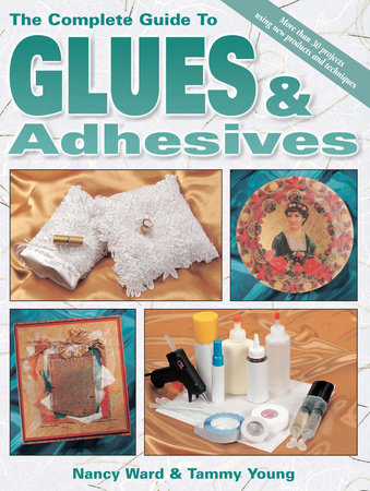 The Complete Guide To Glues & Adhesives by Nancy Ward and Tammy Young