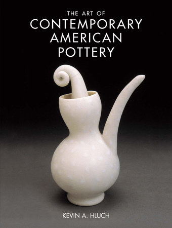 The Art of Contemporary American Pottery by Kevin A. Hluch