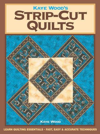 Kaye Wood's Strip-Cut Quilts by Kaye Wood