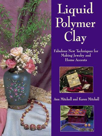 Liquid Polymer Clay by Ann Mitchell and Karen Mitchell