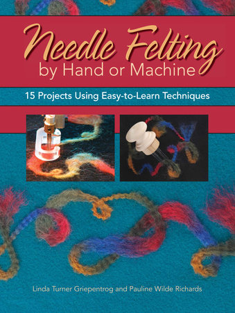Needle Felting by Hand or Machine by Linda Griepentrog and Pauline Richards