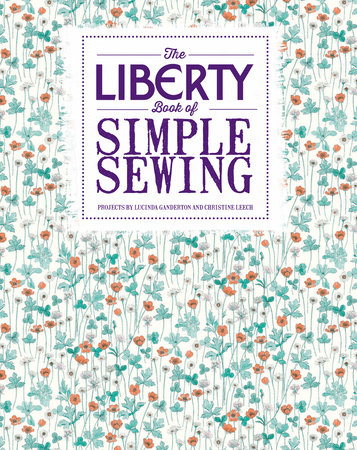 The Liberty Book of Simple Sewing by Lucinda Ganderton and Christine Leech