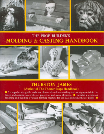 The Prop Builder's Molding & Casting Handbook by Thurston James