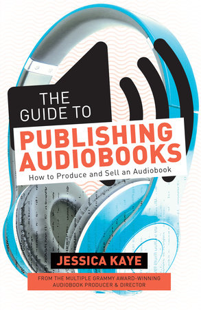 The Guide to Publishing Audiobooks by Jessica Kaye
